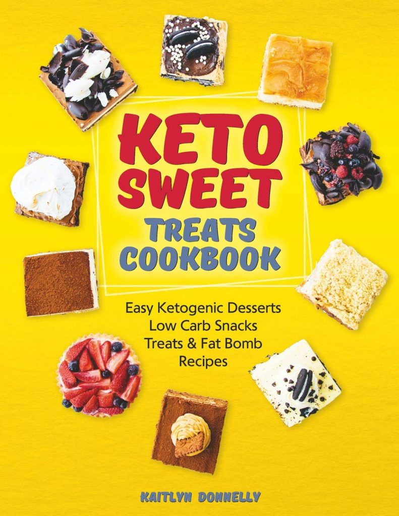 Keto Sweet Treats Cookbook Easy Ketogenic Desserts, Low Carb Snacks, Treats & Fat Bomb Recipes